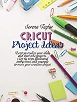 Cricut Project Ideas: Begin To Realize Your Ideas And Start New Projects. Step Bu Steps Illustrated Instructions With Example To Make Your Creation Unique