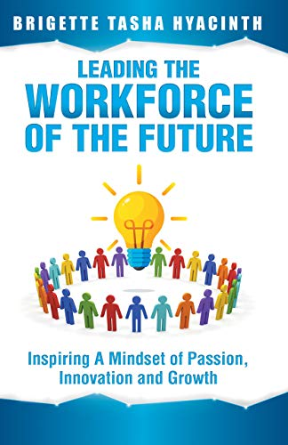Leading the Workforce of the Future: Inspiring a Mindset of Passion, Innovation and Growth