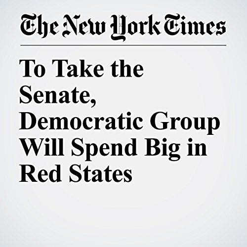 To Take the Senate, Democratic Group Will Spend Big in Red States copertina