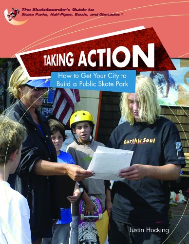 Taking Action: How To Get Your City To Build A Public Skatepark (The Skateboarder's Guide To Skate Parks, Half-Pipes, Bowls, And Abstacles)