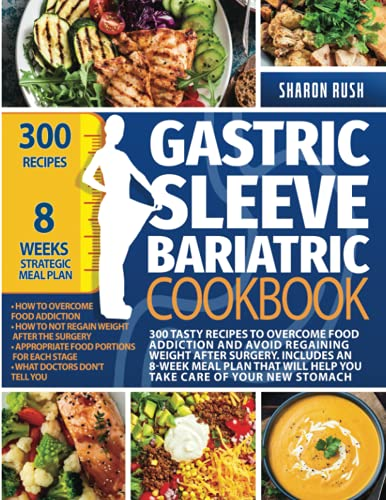 Gastric Sleeve Bariatric Cookbook: 300 Tasty Recipes to Overcome Food Addiction and Avoid Regaining Weight after Surgery. Includes an 8-Week Meal Plan That Will Help You Take Care Of Your New Stomach