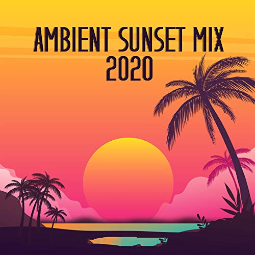 Ambient Sunset Mix 2020 – Relax, Chill Out, Ibiza Lounge, Summer Vibes