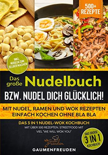 Das große Nudelbuch bzw. Nudel dich glücklich! Mit Nudel, Ramen und Wok Rezepten einfach kochen ohne bla bla: Das 3 in 1 Nudel-Wok Kochbuch mit über 500 ... Streetfood mit viel