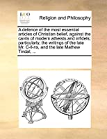 A Defence of the Most Essential Articles of Christian Belief, Against the Cavils of Modern Atheists and Infidels; Particularly, the Writings of the Late Mr. Ill-NS, and the Late Mathew Tindal, ...