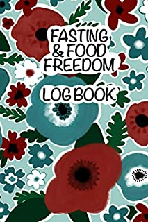 Fasting & Food Freedom Log Book: 120 Pages Great For Tracking Your Fasting Hours, Food Log, Weight, Body Measurements, Struggles and Non Scale Victories