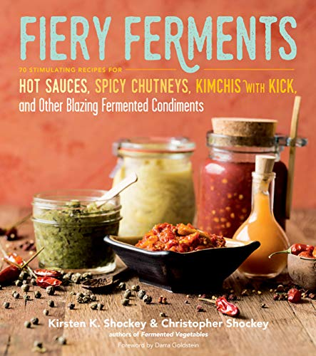 Shockey, K: Fiery Ferments: 70 Stimulating Recipes for Hot Sauces, Spicy Chutneys, Kimchis with Kick, and Other Blazing Fermented Condiments