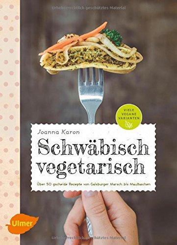 Schwäbisch vegetarisch: Über 50 gscheide Rezepte von Gaisburger Marsch bis Maultaschen