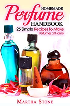 Homemade Perfume Handbook: 25 Simple Recipes to Make Perfumes at Home by [Martha Stone, Perfume Making, Perfume Book]