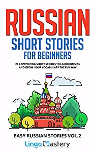 Russian Short Stories for Beginners Volume 2: 20 Captivating Short Stories to Learn Russian & Grow Your Vocabulary the Fun Way! (Easy Russian Stories)