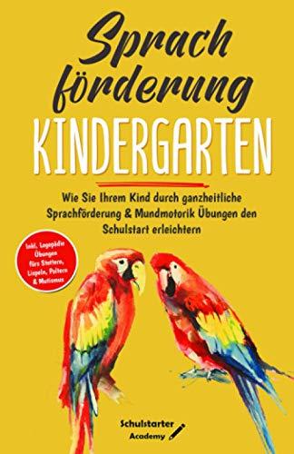 Sprachförderung Kindergarten: Wie Sie Ihrem Kind durch ganzheitliche Sprachförderung & Mundmotorik Übungen den Schulstart erleichtern - Logopädie Übungen fürs Stottern, Lispeln, Poltern & Mutismus