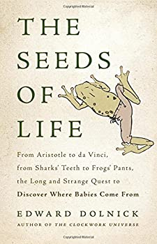 The Seeds of Life  From Aristotle to da Vinci from Sharks  Teeth to Frogs  Pants the Long and Strange Quest to Discover Where Babies Come From