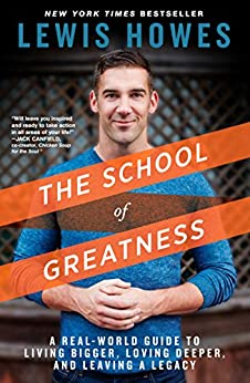 The School of Greatness: A Real-World Guide to Living Bigger, Loving Deeper, and Leaving a Legacy by [Lewis Howes]