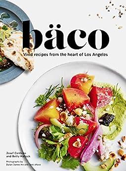 Bäco: Vivid Recipes from the Heart of Los Angeles by [Josef Centeno, Betty Hallock, Dylan James Ho, Jeni Afuso]