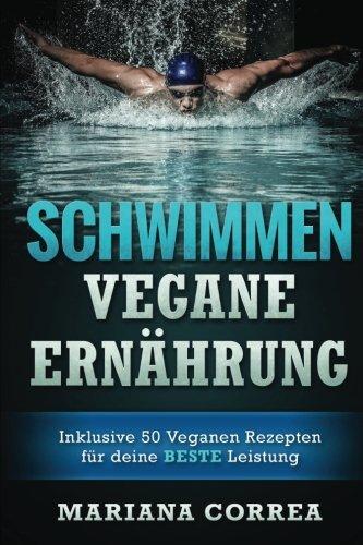 SCHWIMMEN Vegane ERNAHRUNG: Inklusive 50 Veganen Rezepten fur deine BESTE Leistung