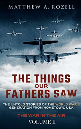The Things Our Fathers Saw—The Untold Stories of the World War II Generation-Volume II: War in the Air—From the Great Depression to Combat by [Matthew Rozell]