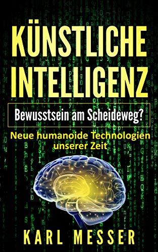 Künstliche Intelligenz - Bewusstsein am Scheideweg?: Neue humanoide Technologien unserer Zeit