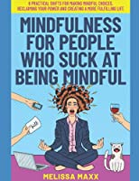Mindfulness for People Who Suck at Being Mindful: 6 Practical Shifts for Making Mindful Choices, Reclaiming Your Power, and Creating a More Fulfilling Life