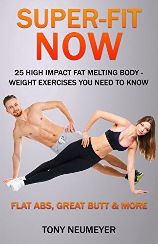 Super-Fit Now: 25 High Impact Fat Melting Body-Weight Exercises You Need To Know (Illustrated): Flat Abs, Great Butt & More! (English Edition)