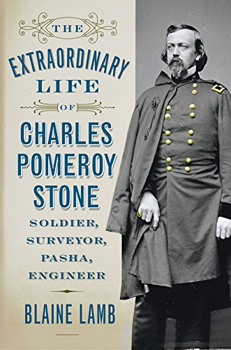 The Extraordinary Life of Charles Pomeroy Stone: Soldier, Surveyor, Pasha, Engineer