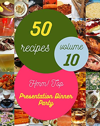 Hmm! Top 50 Presentation Dinner Party Recipes Volume 10: The Best Presentation Dinner Party Cookbook that Delights Your Taste Buds (English Edition)