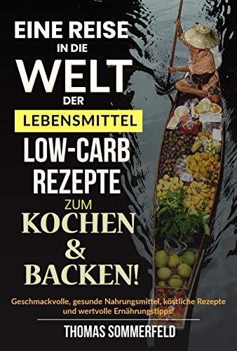 Eine Reise in die Welt der Lebensmittel Low-Carb-Rezepte zum Kochen & Backen: Geschmackvolle, gesunde Nahrungsmittel, köstliche Rezepte und wertvolle Ernährungstipps!