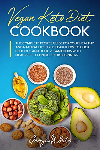 Vegan Keto Diet Cookbook: The Complete Recipes Guide for Your Healthy and Natural Lifestyle. Learn How to Cook Delicious and Light Vegan Foods with Meal Prep Techniques for Beginners