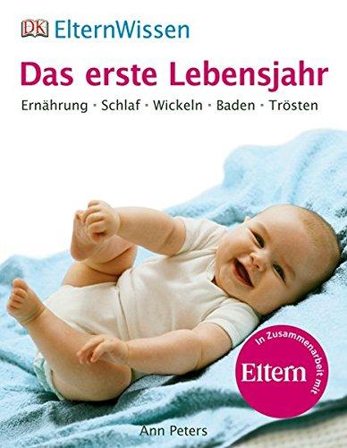 ElternWissen - Das erste Lebensjahr: Ernährung, Schlaf, Wickeln, Baden, Trösten: Ernährung, Schlaf, Wickeln, Baden, Trösten. Eltern Wissen