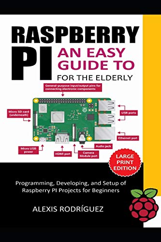 RASPBERRY PI FOR THE ELDERLY: An Easy Guide to Programming,...