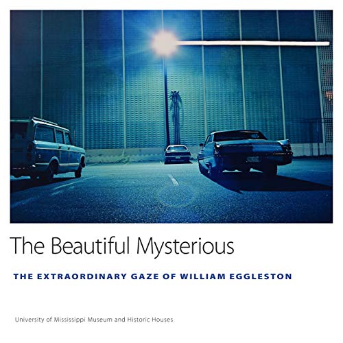 The Beautiful Mysterious: The Extraordinary Gaze of William Eggleston (University of Mississippi Museum and Historic Houses Series)