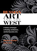 Russian Art And the West: A Century of Dialogue in Painting, Architecture, And the Decorative Arts (NIU Series in Slavic, East European, and Eurasian Studies)