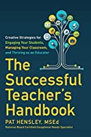 The Successful Teacher's Handbook: Creative Strategies for Engaging Your Students, Managing Your Classroom, and Thriving as an Educator