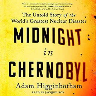Midnight in Chernobyl                   By:                                                                                                                                 Adam Higginbotham                               Narrated by:                                                                                                                                 Jacques Roy                      Length: 13 hrs and 55 mins     1,412 ratings     Overall 4.8