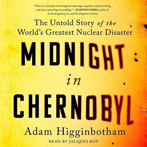 Midnight in Chernobyl                   By:                                                                                                                                 Adam Higginbotham                               Narrated by:                                                                                                                                 Jacques Roy                      Length: 13 hrs and 55 mins     1,325 ratings     Overall 4.8