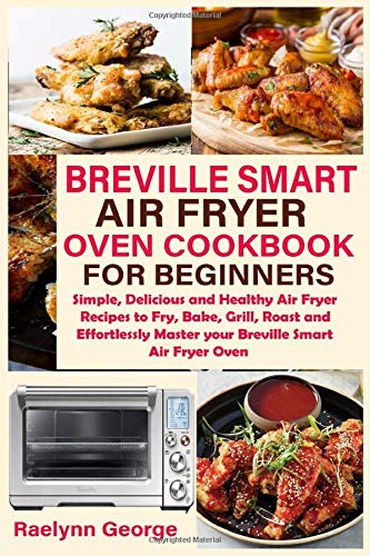 Breville Smart Air Fryer Oven Cookbook for Beginners: Simple, Delicious and Healthy Air Fryer Recipes to Fry, Bake, Grill, Roast and Effortlessly Master your Breville Smart Air Fryer Oven