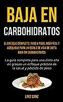 Baja En Carbohidratos: El enfoque completo, paso a paso, más fácil y asequible para un estilo de vida de dieta baja en carbohidratos (La guía completa para una dieta alta en grasas un enfoque práctico de la salud y pérdida de peso)