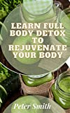 Learn Full Body Detox To Rejuvenate Your Body : How Detox Diets and Cleanses Really Work (English Edition)