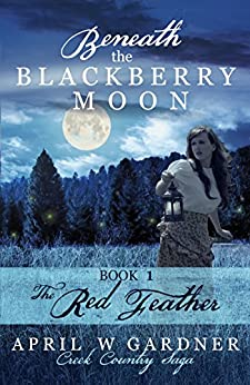 Beneath the Blackberry Moon: the Red Feather: Book 1 (Creek Country Saga) by [April W Gardner]