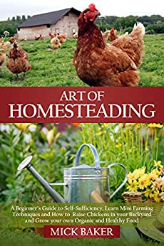 Art of Homesteading: A Beginner's Guide to Self-Sufficiency, Learn mini Farming Techniques and How to Raise Chickens in your Backyard and Grow your own ... and Healthy Food (Hydroponics Gardening) by [Mick Baker]