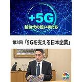 +5G~新時代の担い手たち~(第3回「5Gを支える日本企業」)