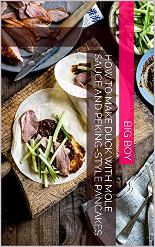 How To Make Duck with Mole Sauce and Peking-Style Pancakes (English Edition)
