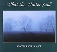What the Winter Said by Kathryn Kaye