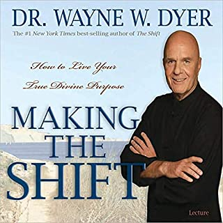 Making the Shift     How to Live Your True Divine Purpose              Written by:                                                                                                                                 Wayne W. Dyer                               Narrated by:                                                                                                                                 Wayne W. Dyer                      Length: 5 hrs and 35 mins     12 ratings     Overall 4.9