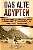 Das Alte Ägypten: Ein fesselnder Führer zur ägyptischen Geschichte, den alten Pyramiden und Tempeln, zur ägyptischen Mythologie und Pharaonen wie Tutanchamun und Kleopatra