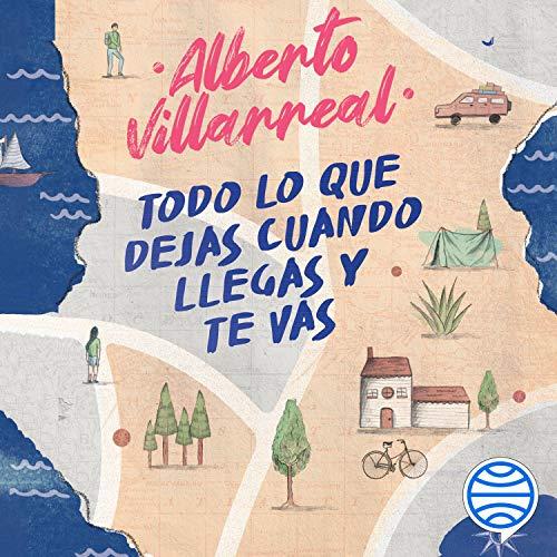 Todo lo que dejas cuando llegas y te vas Audiobook By Alberto Villarreal cover art