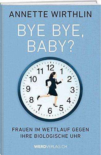 Bye-bye, Baby?: Frauen im Wettlauf gegen ihre biologische Uhr