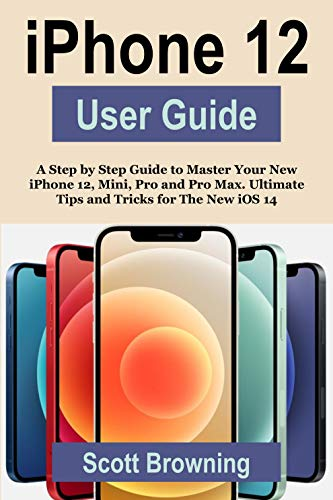 iPhone 12 User Guide: A Step by Step Guide to Master Your New iPhone 12, Mini, Pro and Pro Max. Ultimate Tips and Tricks for The New iOS 14
