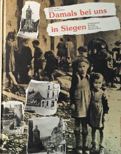 Damals bei uns in Siegen : Vorkriegszeit - Bomben - Zerstörung - Wiederaufbau , eine Bilddokumentation.