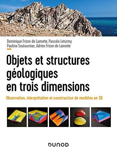 Objets et structures géologiques en trois dimensions - Observation, interprétation et construction: Observations, interprétation et construction de modèles en 3D