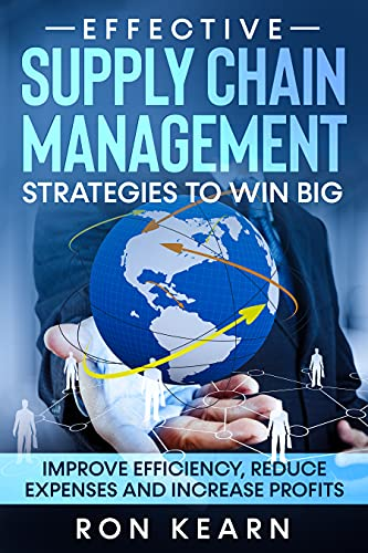 Effective Supply Chain Management Strategies To Win Big: Improve Efficiency, Reduce Expenses and Increase Profits (English Edition)