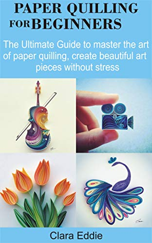 PAPER QUILLING FOR BEGINNERS: The Ultimate Guide to master the art of Paper Quilling, create beautiful art pieces without stress (English Edition)